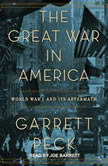 The Great War in America World War I and Its Aftermath, Garrett Peck