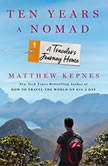 Ten Years a Nomad A Traveler's Journey Home, Matthew Kepnes