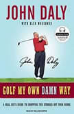 Golf My Own Damn Way A Real Guy's Guide to Chopping Ten Strokes Off Your Score, John Daly