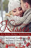 Christmas Kisses An Echo Ridge Anthology, Lucy McConnell; Cami Checketts; Rachelle J. Christensen; Connie E.  Sokol; Heather  Tullis