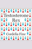 Testosterone Rex Myths of Sex, Science, and Society, Cordelia Fine