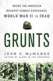 Grunts Inside the American Infantry Combat Experience, World War II Through Iraq, John C. McManus