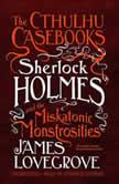 The Cthulhu Casebooks: Sherlock Holmes and the Miskatonic Monstrosities, James Lovegrove