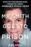 Mr. Smith Goes to Prison What My Year Behind Bars Taught Me About America's Prison Crisis, Jeff Smith