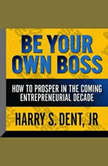 Be Your Own Boss How To  Prosper In the Coming Entrepreneurial Decade, Harry S. Dent