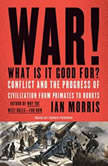 War! What Is It Good For? Conflict and the Progress of Civilization from Primates to Robots, Ian Morris