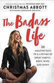The Badass Life 30 Amazing Days to a Lifetime of Great Habits--Body, Mind, and Spirit, Christmas Abbott