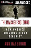 The Invisible Soldiers How America Outsourced Our Security, Ann Hagedorn