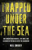 Trapped Under the Sea One Engineering Marvel, Five Men, and a Disaster Ten Miles Into the Darkness, Neil Swidey