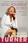 Send Yourself Roses Thoughts on My Life, Love, and Leading Roles, Kathleen Turner