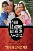 12 Huge Mistakes Parents Can Avoid Leading Your Kids to Succeed in Life, Tim Elmore