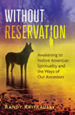 Without Reservation Awakening to Native American Spirituality and the Ways of Our Ancestors, Randy Kritkausky