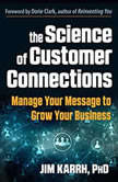 The Science of Customer Connections Manage Your Message to Grow Your Business, Jim Karrh