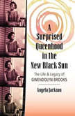 A Surprised Queenhood in the New Black Sun The Life & Legacy of Gwendolyn Brooks, Angela Jackson