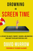 Drowning in Screen Time A Lifeline for Adults, Parents, Teachers, and Ministers Who Want to Reclaim Their Real Lives, David Murrow