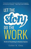 Let the Story Do the Work The Art of Storytelling for Business Success, Esther K. Choy