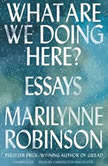 What Are We Doing Here? Essays, Marilynne Robinson