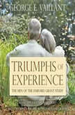 Triumphs of Experience The Men of the Harvard Grant Study, George E. Vaillant