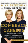Comeback Careers Rethink, Refresh, Reinvent Your Success?At 40, 50, and Beyond, Mika Brzezinski