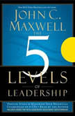 The 5 Levels of Leadership Proven Steps to Maximize Your Potential, John C. Maxwell