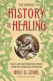 The Untold History of Healing Plant Lore and Medicinal Magic from the Stone Age to Present, Wolf D. Storl