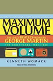 Maximum Volume The Life of Beatles Producer George Martin, The Early Years, 1926–1966, Kenneth Womack