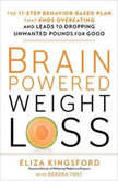 Brain-Powered Weight Loss The 11-Step Behavior-Based Plan That Ends Overeating and Leads to Dropping Unwanted Pounds for Good, Eliza Kingsford