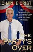 The Party's Over How the Extreme Right Hijacked the GOP and I Became a Democrat, Charlie Crist