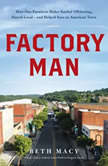 Factory Man How One Furniture Maker Battled Offshoring, Stayed Local - and Helped Save an American Town, Beth Macy