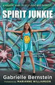 Spirit Junkie A Radical Road to Self-Love and Miracles, Gabrielle Bernstein