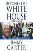 Beyond the White House Waging Peace, Fighting Disease, Building Hope, Jimmy Carter