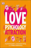Love: The Psychology of Attraction A Practical Guide to Successful Dating and a Happy Relationship, DK