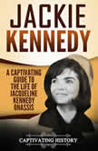 Jackie Kennedy A Captivating Guide to the Life of Jacqueline Kennedy Onassis, Captivating History