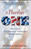 E Pluribus ONE Reclaiming Our Founders' Vision for a United America, Sophia A. Nelson