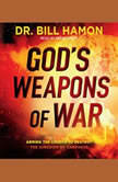 God's Weapons of War Arming the Church to Destroy the Kingdom of Darkness, Bill Hamon