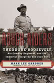 Rough Riders Theordore Roosevelt, His Cowboy Regiment, and the Immortal Charge Up San Juan Hill, Mark Lee Gardner