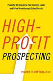 High-Profit Prospecting Powerful Strategies to Find the Best Leads and Drive Breakthrough Sales Results, Mark Hunter