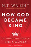 How God Became King The Forgotten Story of the Gospels, N. T. Wright