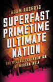 Superfast Primetime Ultimate Nation The Relentless Invention of Modern India, Adam Roberts