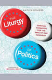 The Liturgy of Politics Spiritual Formation for the Sake of Our Neighbor, Kaitlyn Schiess