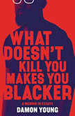 What Doesn't Kill You Makes You Blacker A Memoir in Essays, Damon Young