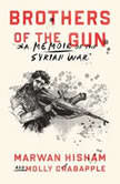 Brothers of the Gun A Memoir of the Syrian War, Marwan Hisham