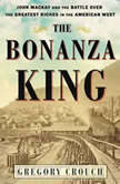 The Bonanza King John Mackay and the Battle over the Greatest Fortune in the American West, Gregory Crouch