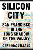 Silicon City San Francisco in the Long Shadow of the Valley, Cary McClelland