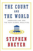 The Court and the World American Law and the New Global Realities, Stephen Breyer
