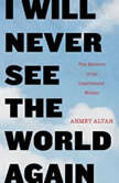 I Will Never See the World Again The Memoir of an Imprisoned Writer, Ahmet Altan