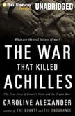 The War That Killed Achilles The True Story of Homer's Iliad and the Trojan War, Caroline Alexander