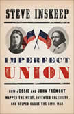 Imperfect Union How Jessie and John Fremont Mapped the West, Invented Celebrity, and Helped Cause the Civil War, Steve Inskeep