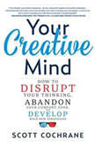 Your Creative Mind How to Disrupt Your Thinking, Abandon Your Comfort Zone, and Develop Bold New Strategies, Scott Cochrane