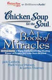 Chicken Soup for the Soul: A Book of Miracles - 32 True Stories of Signs from Above, the Healing Power of Prayer, and Love from Beyond, Jack Canfield